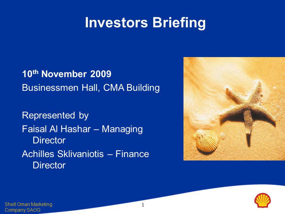 Shell Oman Marketing Company SAOG 1 10 th November 2009 Businessmen Hall, CMA Building Represented by Faisal Al Hashar – Managing Director Achilles Sklivaniotis – Finance Director Investors Briefing