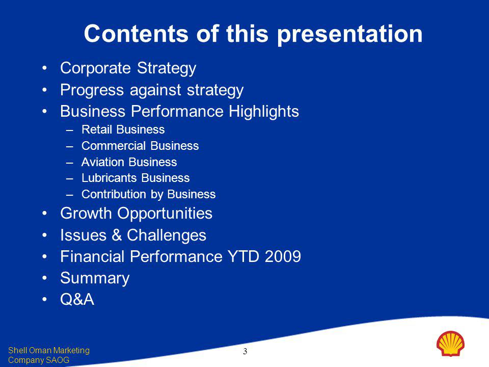 Shell Oman Marketing Company SAOG 3 Contents of this presentation Corporate Strategy Progress against strategy Business Performance Highlights – Retail Business – Commercial Business – Aviation Business – Lubricants Business – Contribution by Business Growth Opportunities Issues & Challenges Financial Performance YTD 2009 Summary Q&A