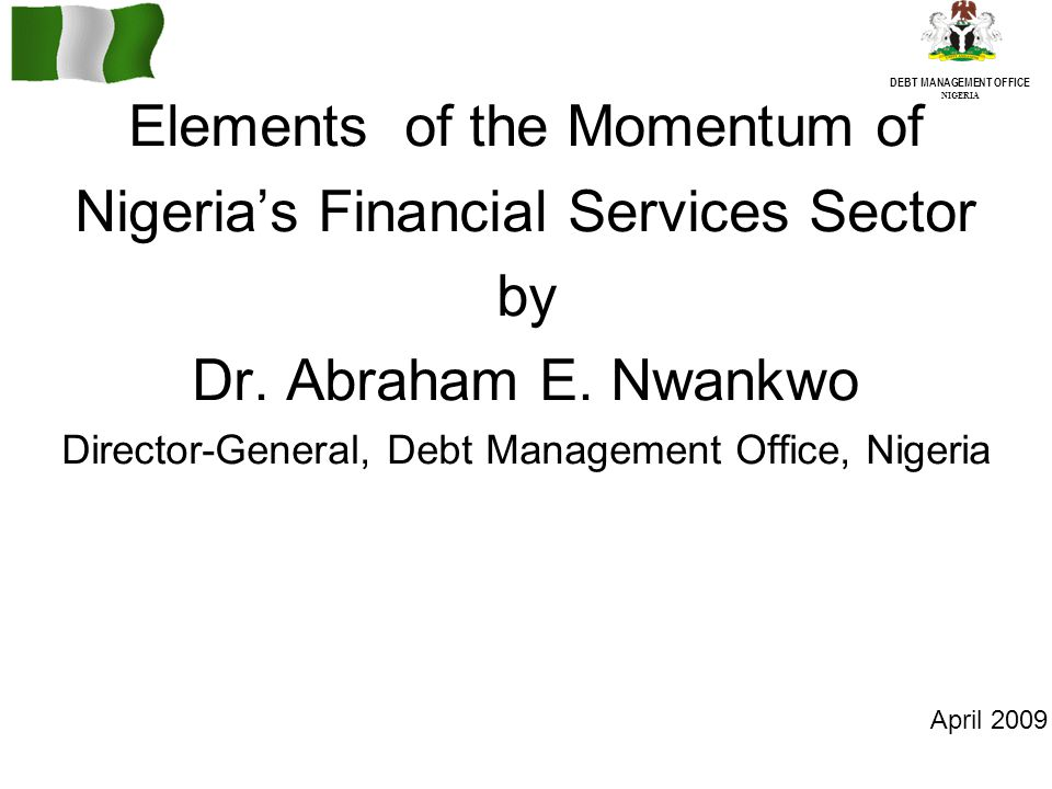 DEBT MANAGEMENT OFFICE NIGERIA Elements of the Momentum of Nigerias Financial Services Sector by Dr.