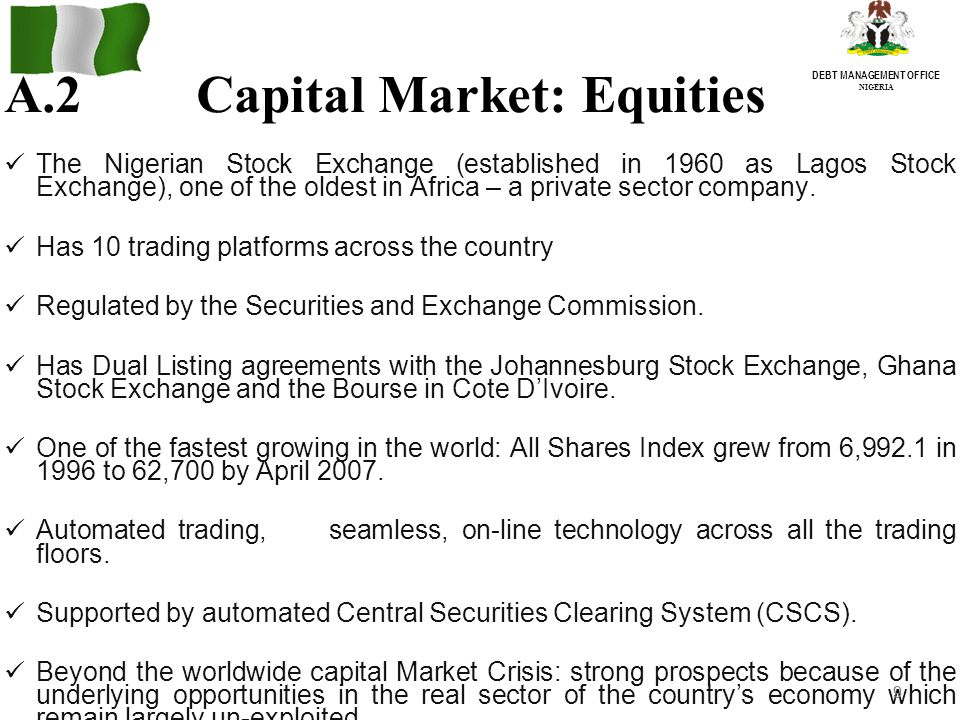 9 DEBT MANAGEMENT OFFICE NIGERIA A.2Capital Market: Equities The Nigerian Stock Exchange (established in 1960 as Lagos Stock Exchange), one of the oldest in Africa – a private sector company.