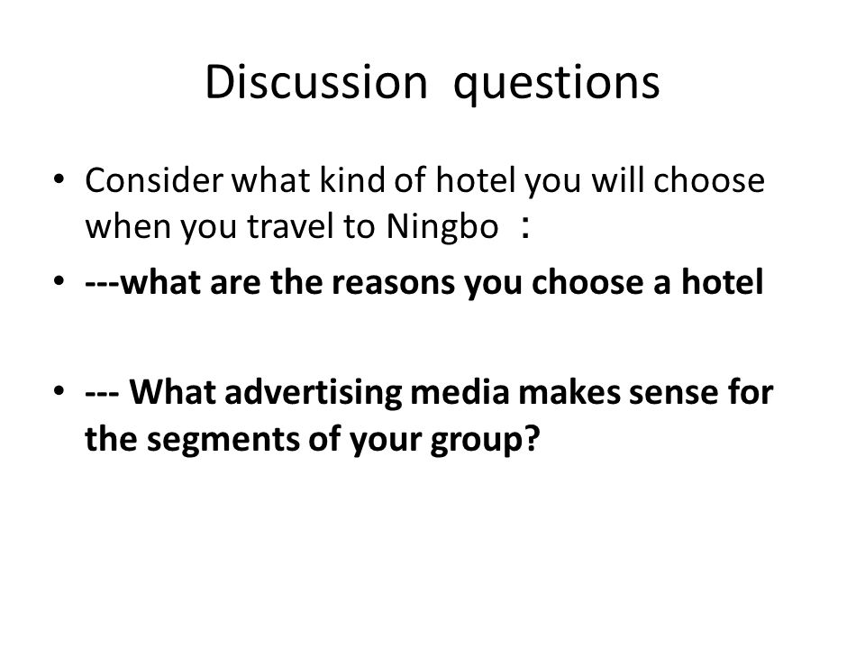Discussion questions Consider what kind of hotel you will choose when you travel to Ningbo ---what are the reasons you choose a hotel --- What advertising media makes sense for the segments of your group?