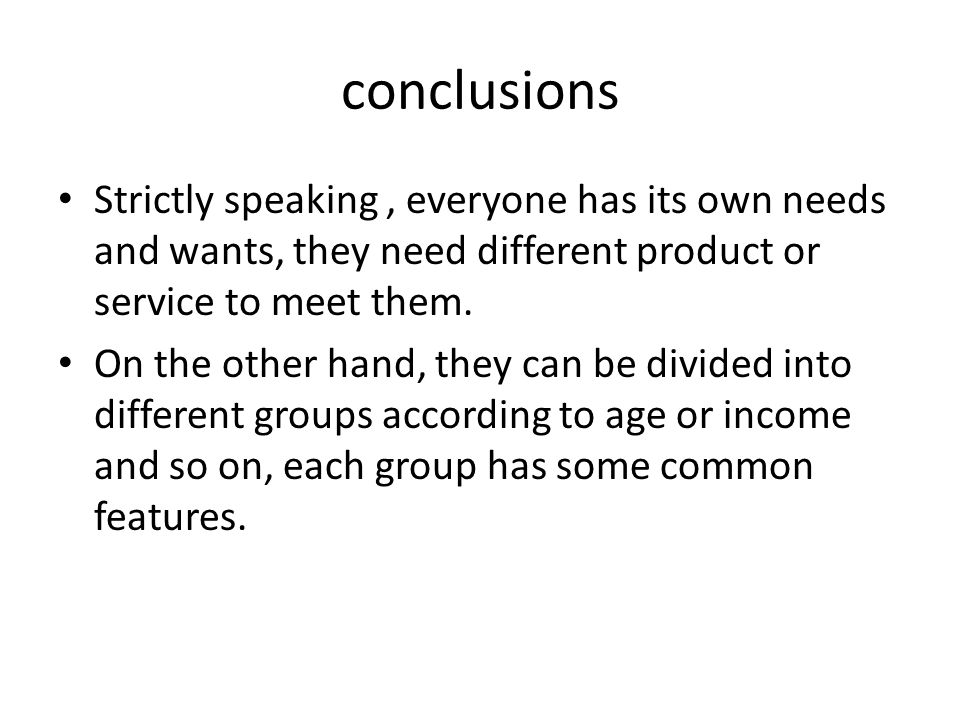 conclusions Strictly speaking, everyone has its own needs and wants, they need different product or service to meet them.
