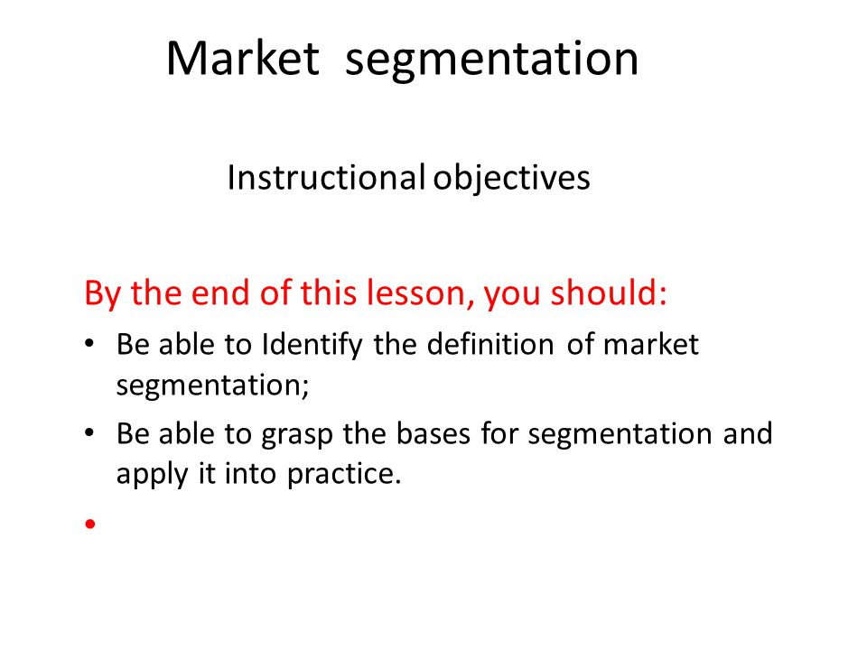 Instructional objectives By the end of this lesson, you should: Be able to Identify the definition of market segmentation; Be able to grasp the bases for segmentation and apply it into practice.