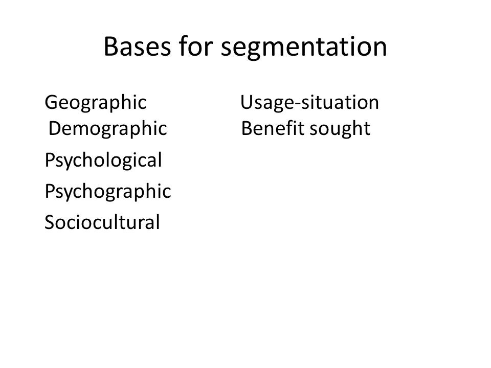 Bases for segmentation Geographic Usage-situation Demographic Benefit sought Psychological Psychographic Sociocultural
