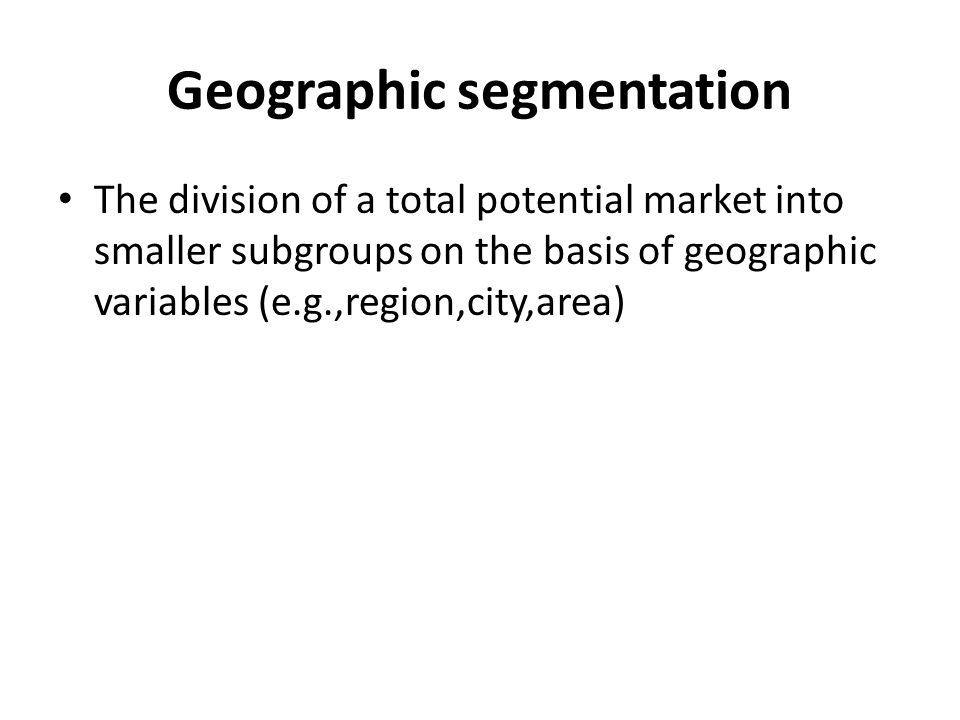 Geographic segmentation The division of a total potential market into smaller subgroups on the basis of geographic variables (e.g.,region,city,area)