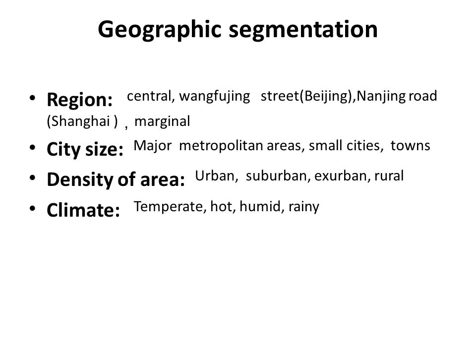 Geographic segmentation Region: central, wangfujing street(Beijing),Nanjing road (Shanghai ) marginal City size: Major metropolitan areas, small cities, towns Density of area: Urban, suburban, exurban, rural Climate: Temperate, hot, humid, rainy