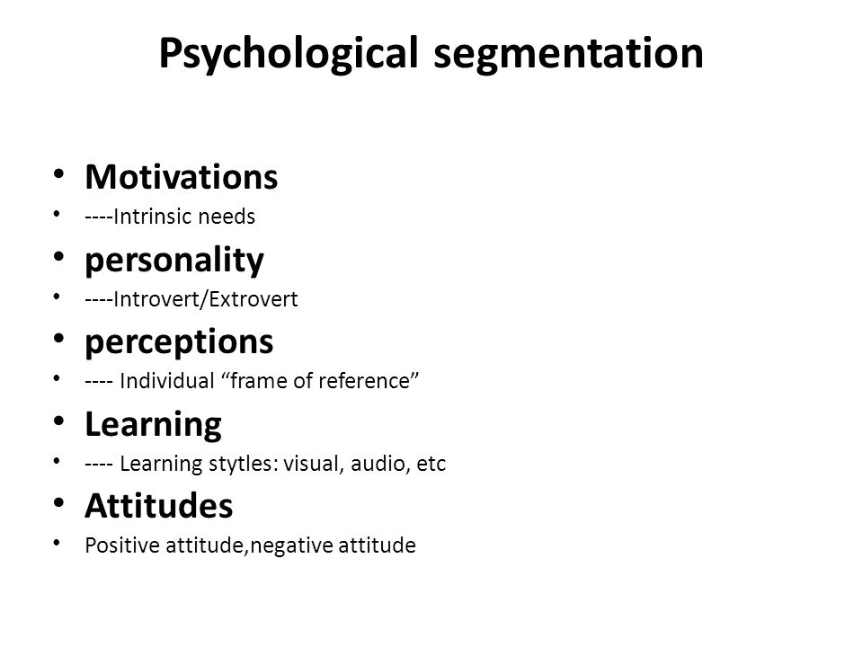 Psychological segmentation Motivations ----Intrinsic needs personality ----Introvert/Extrovert perceptions ---- Individual frame of reference Learning ---- Learning stytles: visual, audio, etc Attitudes Positive attitude,negative attitude