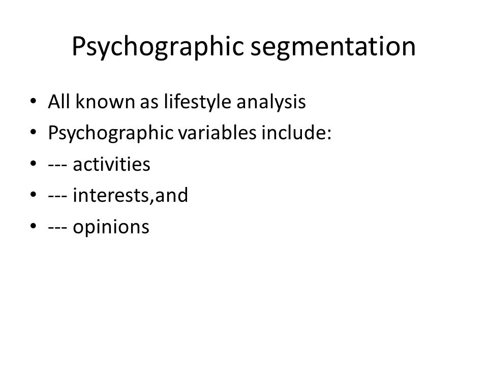 Psychographic segmentation All known as lifestyle analysis Psychographic variables include: --- activities --- interests,and --- opinions