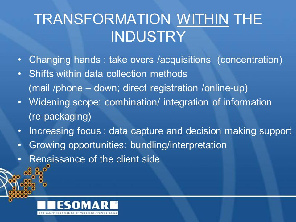 TRANSFORMATION WITHIN THE INDUSTRY Changing hands : take overs /acquisitions (concentration) Shifts within data collection methods (mail /phone – down; direct registration /online-up) Widening scope: combination/ integration of information (re-packaging) Increasing focus : data capture and decision making support Growing opportunities: bundling/interpretation Renaissance of the client side