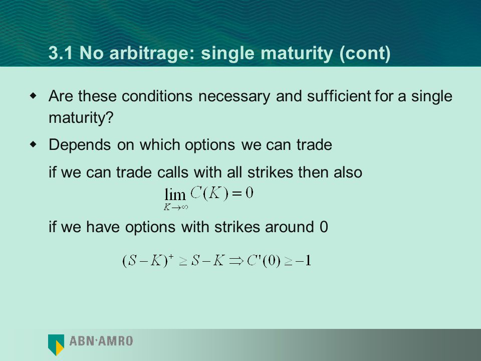 3.1 No arbitrage: single maturity (cont) Breeden&Litzenbergers formula: where f(X) is the risk-neutral PDF of underlying at time T Our three conditions are equivalent to Non-negative integral of CDF Non-negative CDF Non-negative PDF