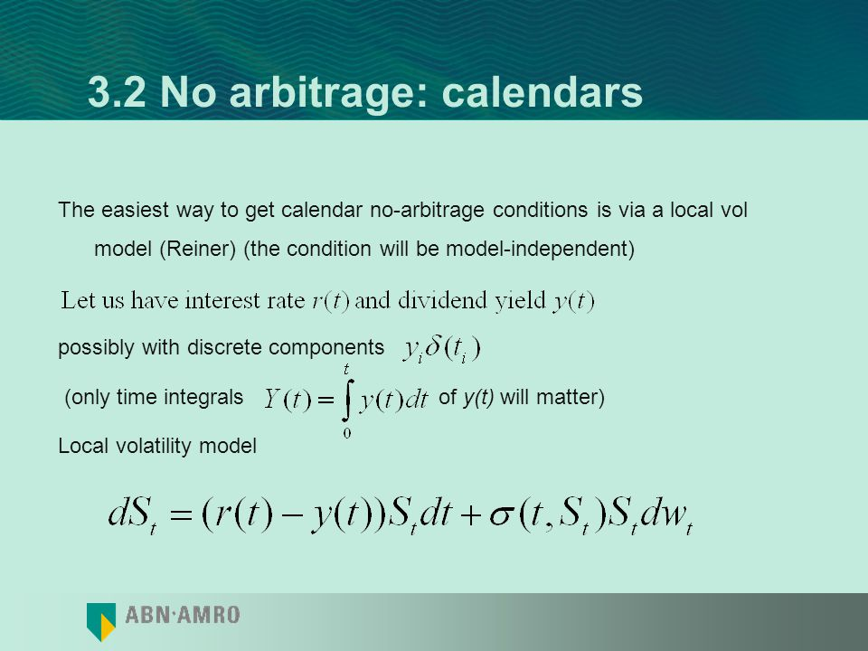 3.2 No arbitrage: calendars Thus, with no dividends, zero interest rate, This is model independent With dividends and non-zero interest rate, one has to adjust call strike for the carry on stock and cash positions