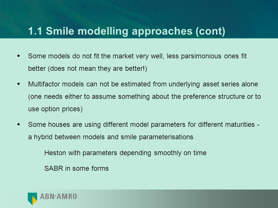 1.1 Smile modelling approaches (cont) Models: –Bachelier & Black-Scholes –Deterministic volatility and local volatility –Stochastic Volatility –Jump-diffusions –Levy processes and stochastic time changes –Uncertain volatility and Markov chain switching volatility –Combinations: –Stochastic Volatility+Jumps –Local volatility+Stochastic volatility –...