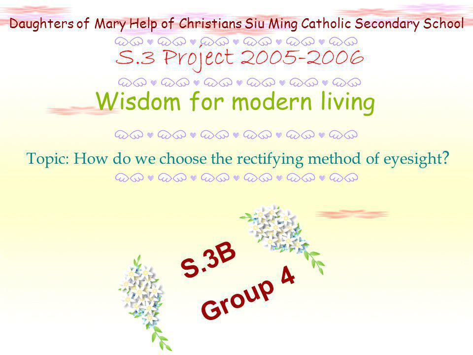 Daughters of Mary Help of Christians Siu Ming Catholic Secondary School Wisdom for modern living S.3 Project 2005-2006 Topic: How do we choose the rectifying method of eyesight .