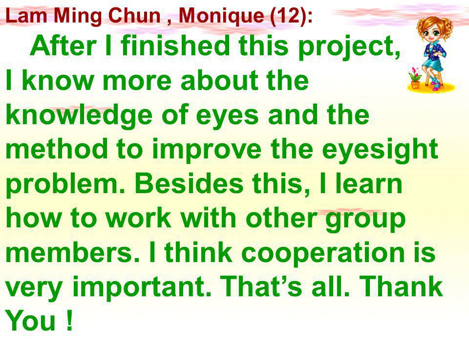 Lam Ming Chun, Monique (12): After I finished this project, I know more about the knowledge of eyes and the method to improve the eyesight problem.