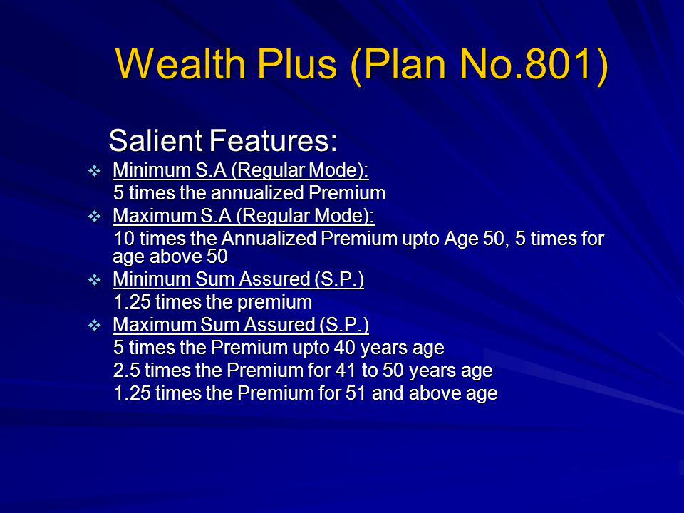 Wealth Plus (Plan No.801) Salient Features: Minimum S.A (Regular Mode): 5 times the annualized Premium Maximum S.A (Regular Mode): 10 times the Annualized Premium upto Age 50, 5 times for age above 50 Minimum Sum Assured (S.P.) 1.25 times the premium Maximum Sum Assured (S.P.) 5 times the Premium upto 40 years age 2.5 times the Premium for 41 to 50 years age 1.25 times the Premium for 51 and above age