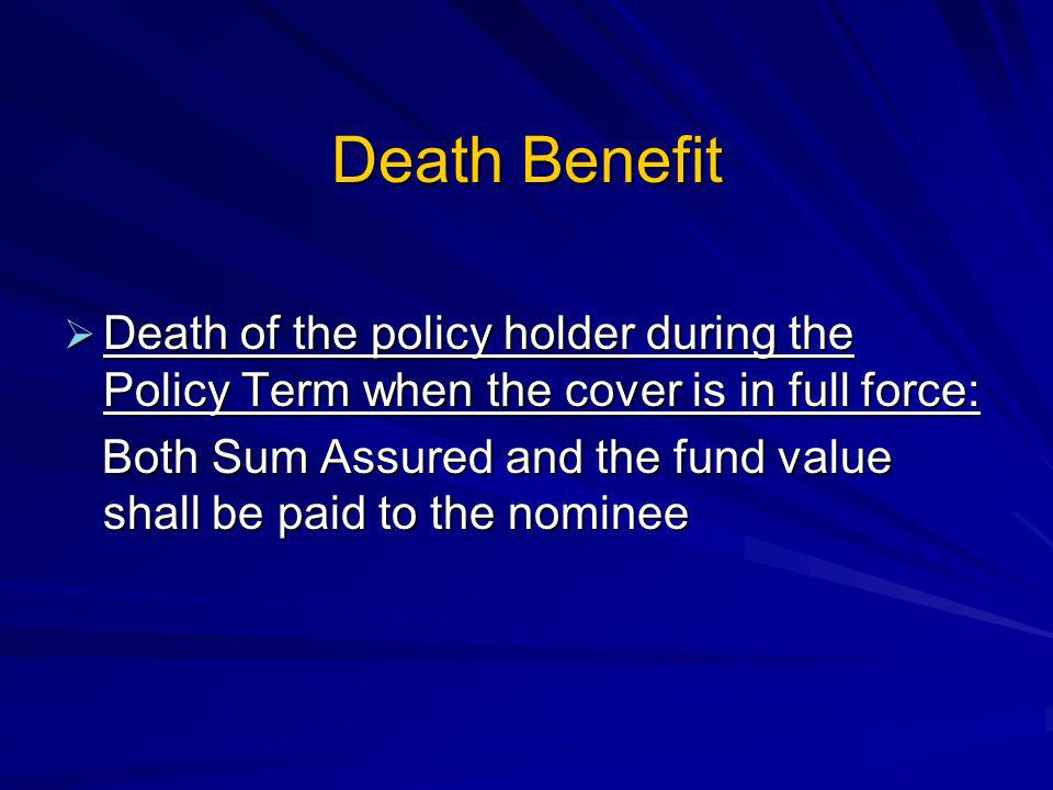 Death Benefit Death of the policy holder during the Policy Term when the cover is in full force: Death of the policy holder during the Policy Term when the cover is in full force: Both Sum Assured and the fund value shall be paid to the nominee Both Sum Assured and the fund value shall be paid to the nominee
