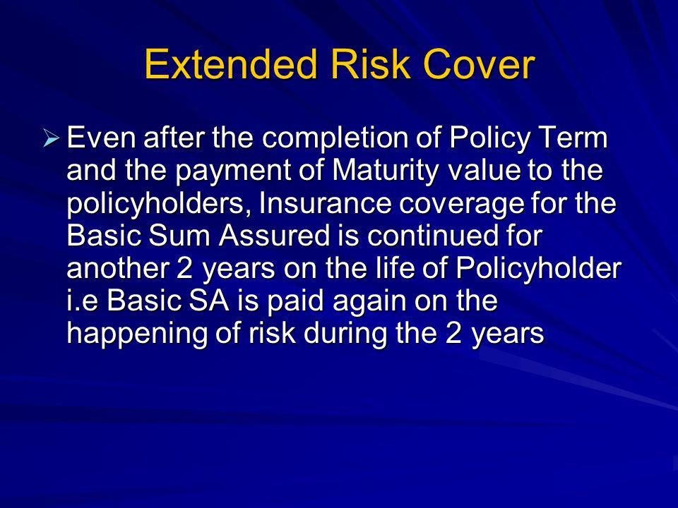 Extended Risk Cover Even after the completion of Policy Term and the payment of Maturity value to the policyholders, Insurance coverage for the Basic Sum Assured is continued for another 2 years on the life of Policyholder i.e Basic SA is paid again on the happening of risk during the 2 years Even after the completion of Policy Term and the payment of Maturity value to the policyholders, Insurance coverage for the Basic Sum Assured is continued for another 2 years on the life of Policyholder i.e Basic SA is paid again on the happening of risk during the 2 years