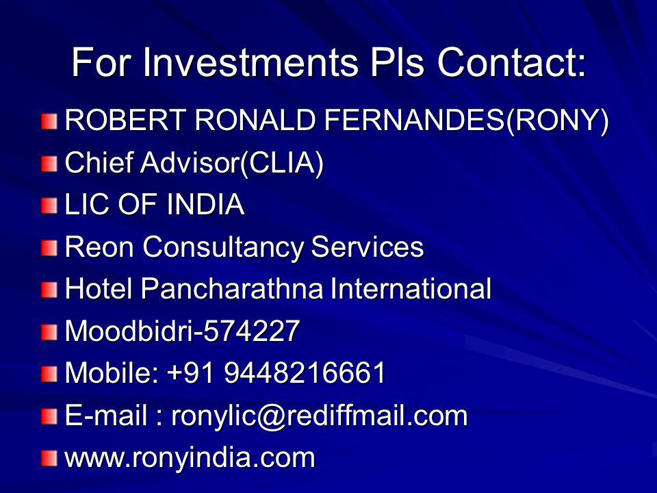 For Investments Pls Contact: ROBERT RONALD FERNANDES(RONY) Chief Advisor(CLIA) LIC OF INDIA Reon Consultancy Services Hotel Pancharathna International Moodbidri-574227 Mobile: +91 9448216661 E-mail : ronylic@rediffmail.com www.ronyindia.com