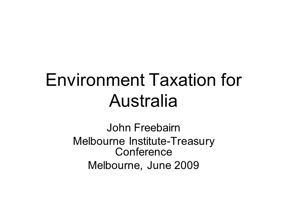 Environment Taxation for Australia John Freebairn Melbourne Institute-Treasury Conference Melbourne, June 2009