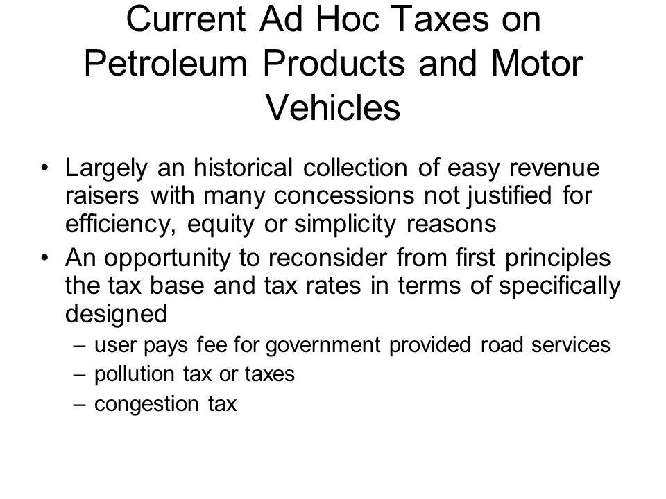 Current Ad Hoc Taxes on Petroleum Products and Motor Vehicles Largely an historical collection of easy revenue raisers with many concessions not justified for efficiency, equity or simplicity reasons An opportunity to reconsider from first principles the tax base and tax rates in terms of specifically designed –user pays fee for government provided road services –pollution tax or taxes –congestion tax
