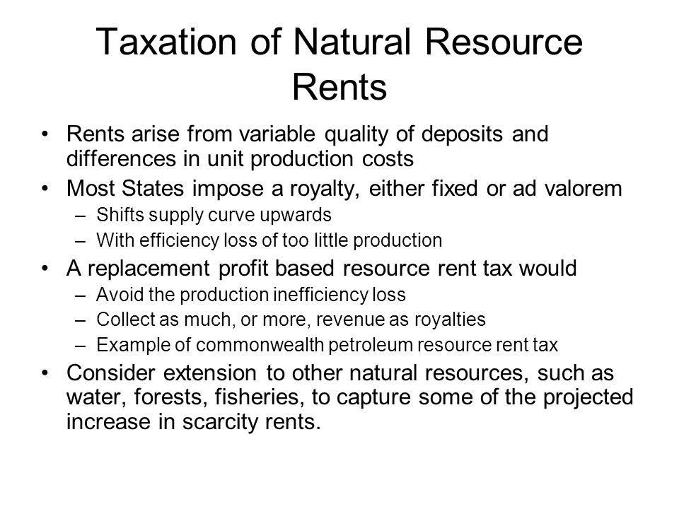 Taxation of Natural Resource Rents Rents arise from variable quality of deposits and differences in unit production costs Most States impose a royalty, either fixed or ad valorem –Shifts supply curve upwards –With efficiency loss of too little production A replacement profit based resource rent tax would –Avoid the production inefficiency loss –Collect as much, or more, revenue as royalties –Example of commonwealth petroleum resource rent tax Consider extension to other natural resources, such as water, forests, fisheries, to capture some of the projected increase in scarcity rents.