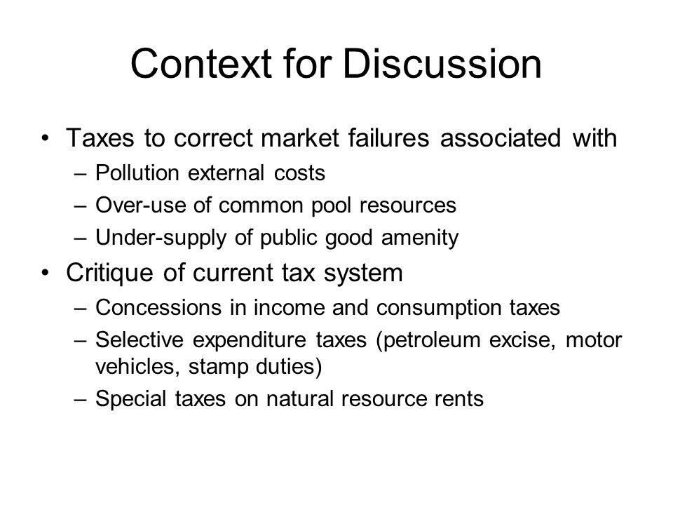 Context for Discussion Taxes to correct market failures associated with –Pollution external costs –Over-use of common pool resources –Under-supply of public good amenity Critique of current tax system –Concessions in income and consumption taxes –Selective expenditure taxes (petroleum excise, motor vehicles, stamp duties) –Special taxes on natural resource rents