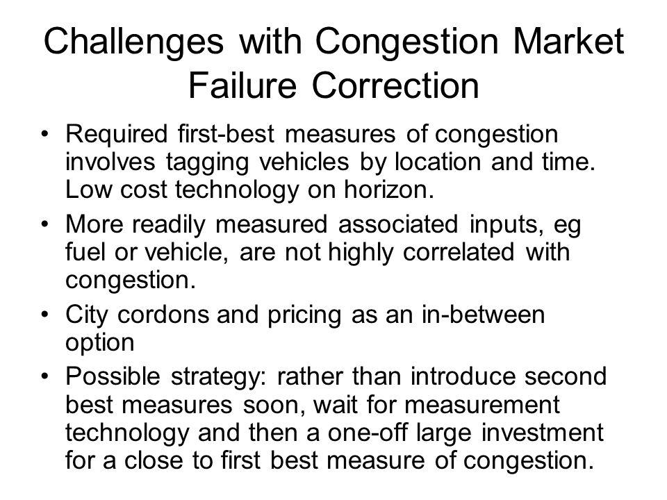 Challenges with Congestion Market Failure Correction Required first-best measures of congestion involves tagging vehicles by location and time.