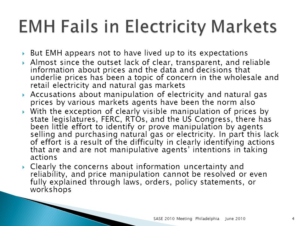 But EMH appears not to have lived up to its expectations Almost since the outset lack of clear, transparent, and reliable information about prices and the data and decisions that underlie prices has been a topic of concern in the wholesale and retail electricity and natural gas markets Accusations about manipulation of electricity and natural gas prices by various markets agents have been the norm also With the exception of clearly visible manipulation of prices by state legislatures, FERC, RTOs, and the US Congress, there has been little effort to identify or prove manipulation by agents selling and purchasing natural gas or electricity.