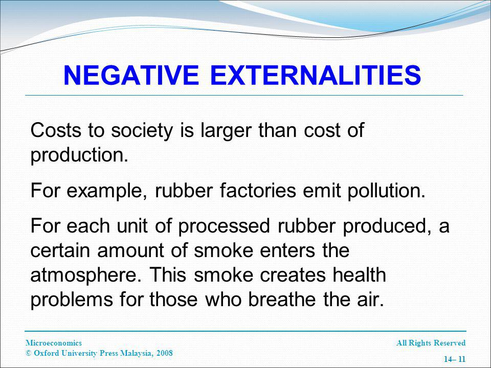 All Rights ReservedMicroeconomics © Oxford University Press Malaysia, 2008 14– 11 NEGATIVE EXTERNALITIES Costs to society is larger than cost of production.