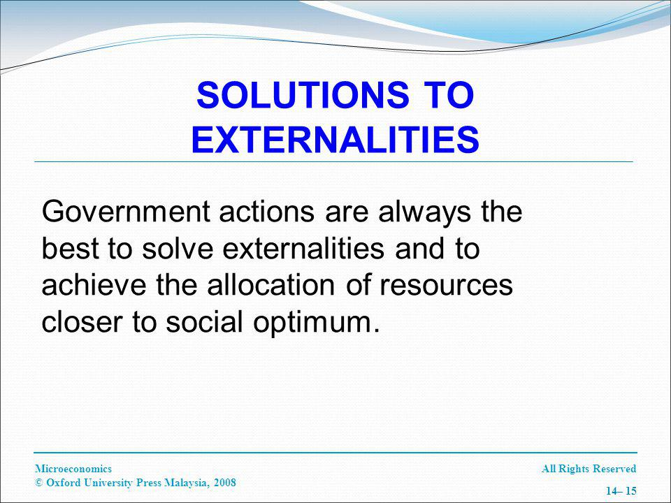All Rights ReservedMicroeconomics © Oxford University Press Malaysia, 2008 14– 15 SOLUTIONS TO EXTERNALITIES Government actions are always the best to solve externalities and to achieve the allocation of resources closer to social optimum.