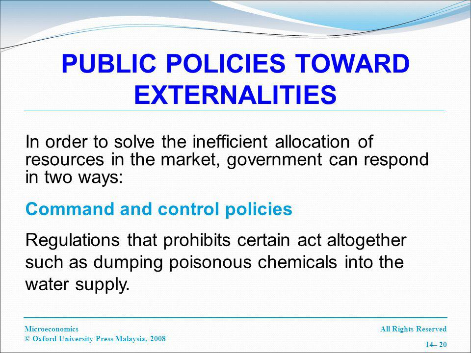 All Rights ReservedMicroeconomics © Oxford University Press Malaysia, – 20 PUBLIC POLICIES TOWARD EXTERNALITIES In order to solve the inefficient allocation of resources in the market, government can respond in two ways: Command and control policies Regulations that prohibits certain act altogether such as dumping poisonous chemicals into the water supply.