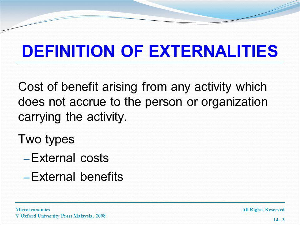 All Rights ReservedMicroeconomics © Oxford University Press Malaysia, 2008 14– 3 DEFINITION OF EXTERNALITIES Cost of benefit arising from any activity which does not accrue to the person or organization carrying the activity.