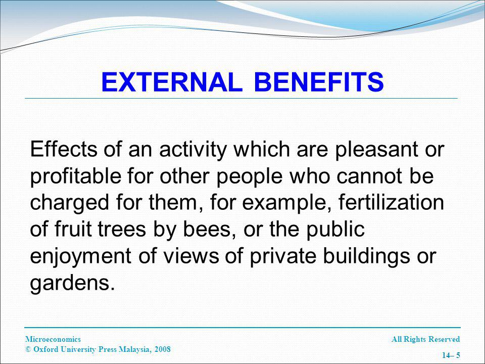 All Rights ReservedMicroeconomics © Oxford University Press Malaysia, 2008 14– 5 EXTERNAL BENEFITS Effects of an activity which are pleasant or profitable for other people who cannot be charged for them, for example, fertilization of fruit trees by bees, or the public enjoyment of views of private buildings or gardens.