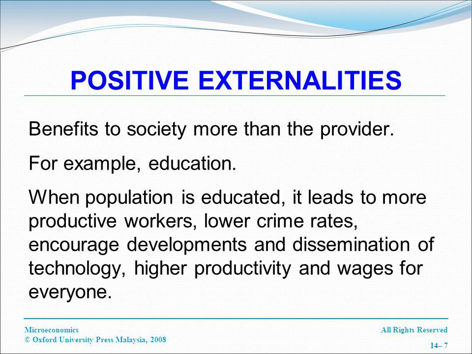 All Rights ReservedMicroeconomics © Oxford University Press Malaysia, 2008 14– 7 POSITIVE EXTERNALITIES Benefits to society more than the provider.