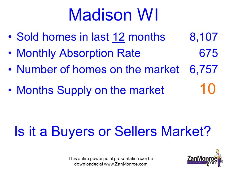 This entire power point presentation can be downloaded at www.ZanMonroe.com Madison WI Sold homes in last 12 months8,107 Monthly Absorption Rate 675 Number of homes on the market 6,757 Months Supply on the market 10 Is it a Buyers or Sellers Market?