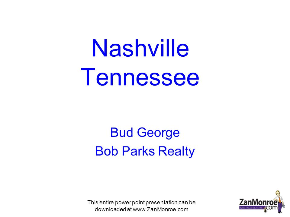 This entire power point presentation can be downloaded at www.ZanMonroe.com Nashville Tennessee Bud George Bob Parks Realty