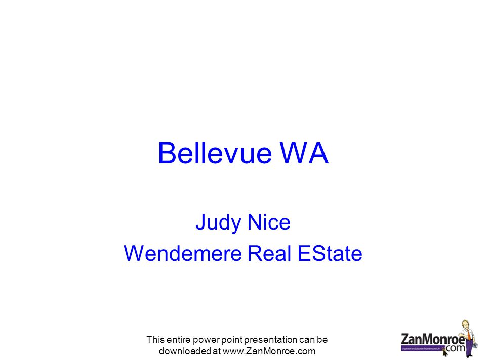 This entire power point presentation can be downloaded at www.ZanMonroe.com Bellevue WA Judy Nice Wendemere Real EState