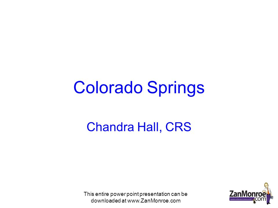 This entire power point presentation can be downloaded at www.ZanMonroe.com Colorado Springs Chandra Hall, CRS