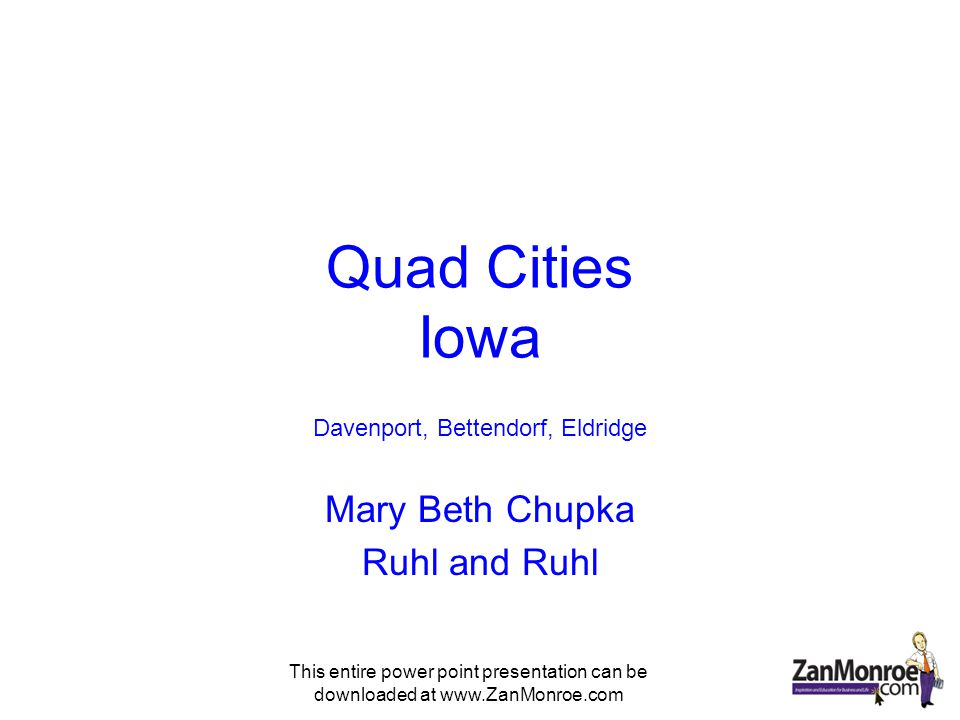 This entire power point presentation can be downloaded at www.ZanMonroe.com Quad Cities Iowa Davenport, Bettendorf, Eldridge Mary Beth Chupka Ruhl and Ruhl