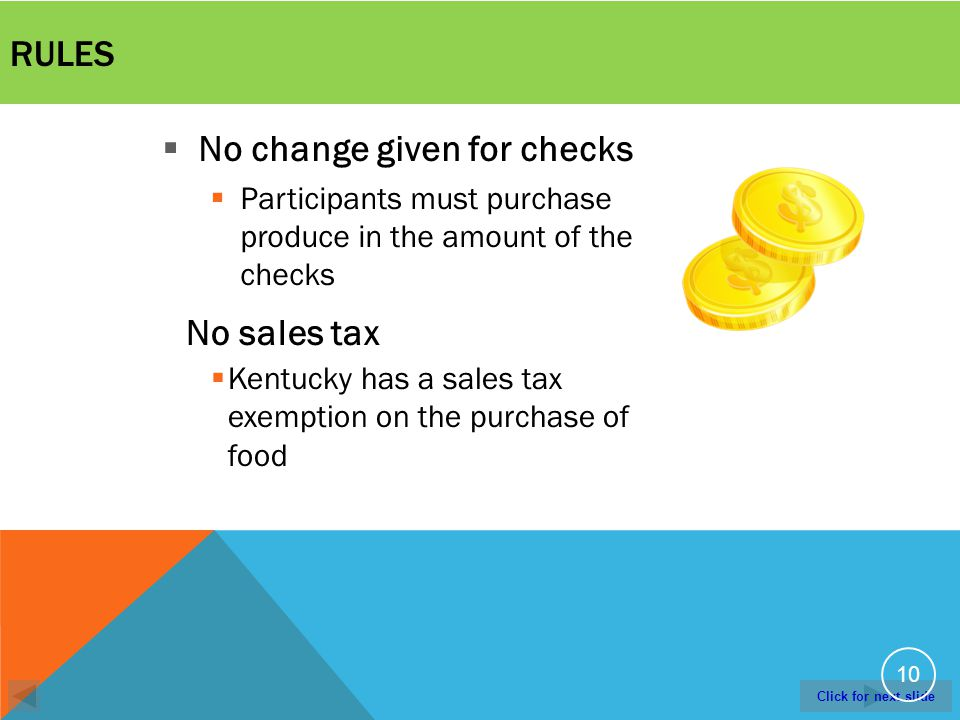 Click for next slide RULES 10 No change given for checks Participants must purchase produce in the amount of the checks No sales tax Kentucky has a sales tax exemption on the purchase of food