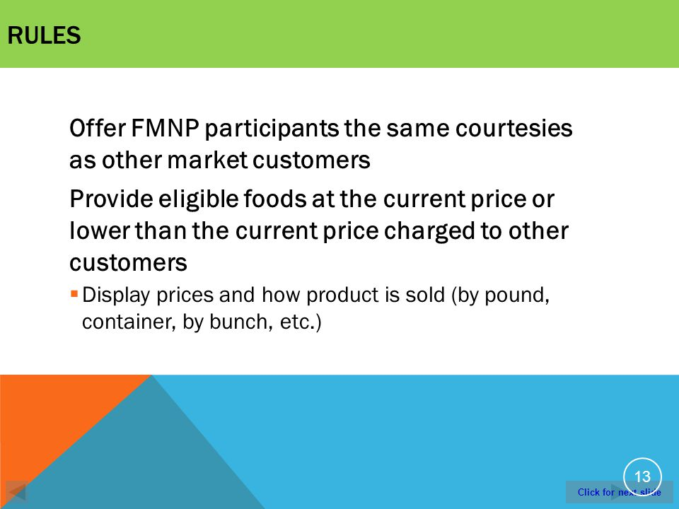 Click for next slide RULES Offer FMNP participants the same courtesies as other market customers Provide eligible foods at the current price or lower than the current price charged to other customers Display prices and how product is sold (by pound, container, by bunch, etc.) 13