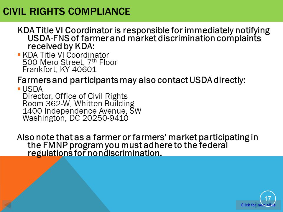 Click for next slide CIVIL RIGHTS COMPLIANCE KDA Title VI Coordinator is responsible for immediately notifying USDA-FNS of farmer and market discrimination complaints received by KDA: KDA Title VI Coordinator 500 Mero Street, 7 th Floor Frankfort, KY 40601 Farmers and participants may also contact USDA directly: USDA Director, Office of Civil Rights Room 362-W, Whitten Building 1400 Independence Avenue, SW Washington, DC 20250-9410 Also note that as a farmer or farmers market participating in the FMNP program you must adhere to the federal regulations for nondiscrimination.