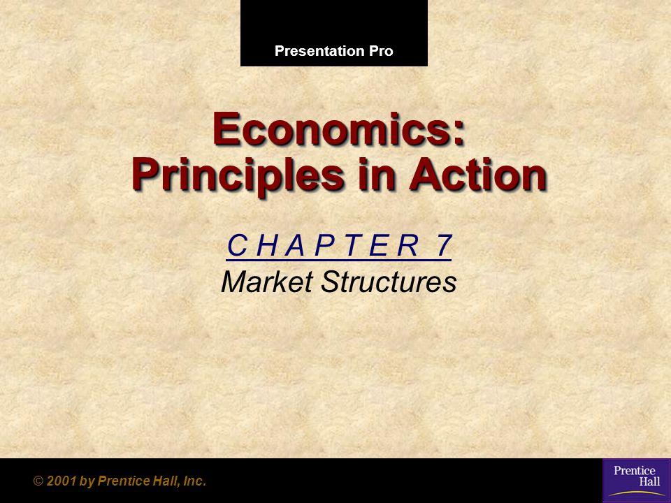 Presentation Pro © 2001 by Prentice Hall, Inc. Economics: Principles in Action C H A P T E R 7 Market Structures