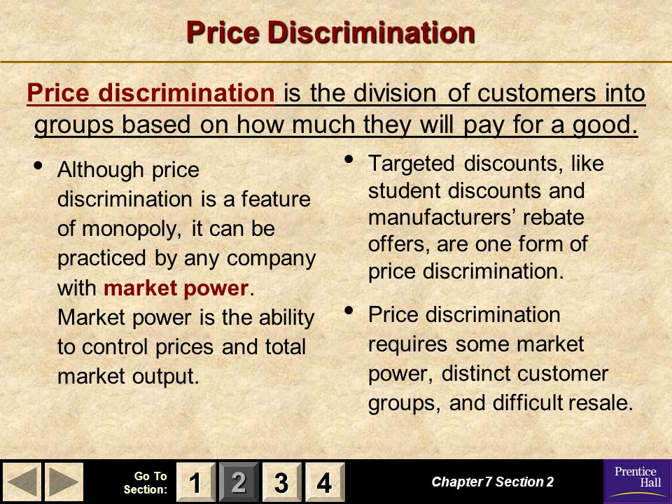 123 Go To Section: 4 Price Discrimination Chapter 7 Section 2 Price discrimination is the division of customers into groups based on how much they wil