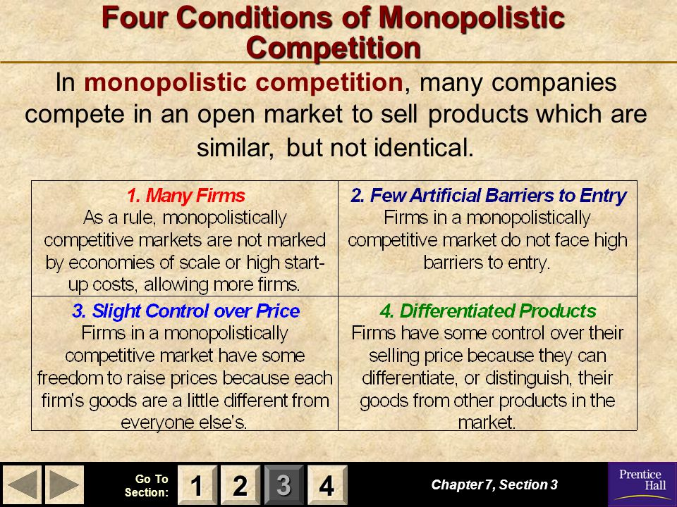 123 Go To Section: 4 Four Conditions of Monopolistic Competition Chapter 7, Section 3 In monopolistic competition, many companies compete in an open m
