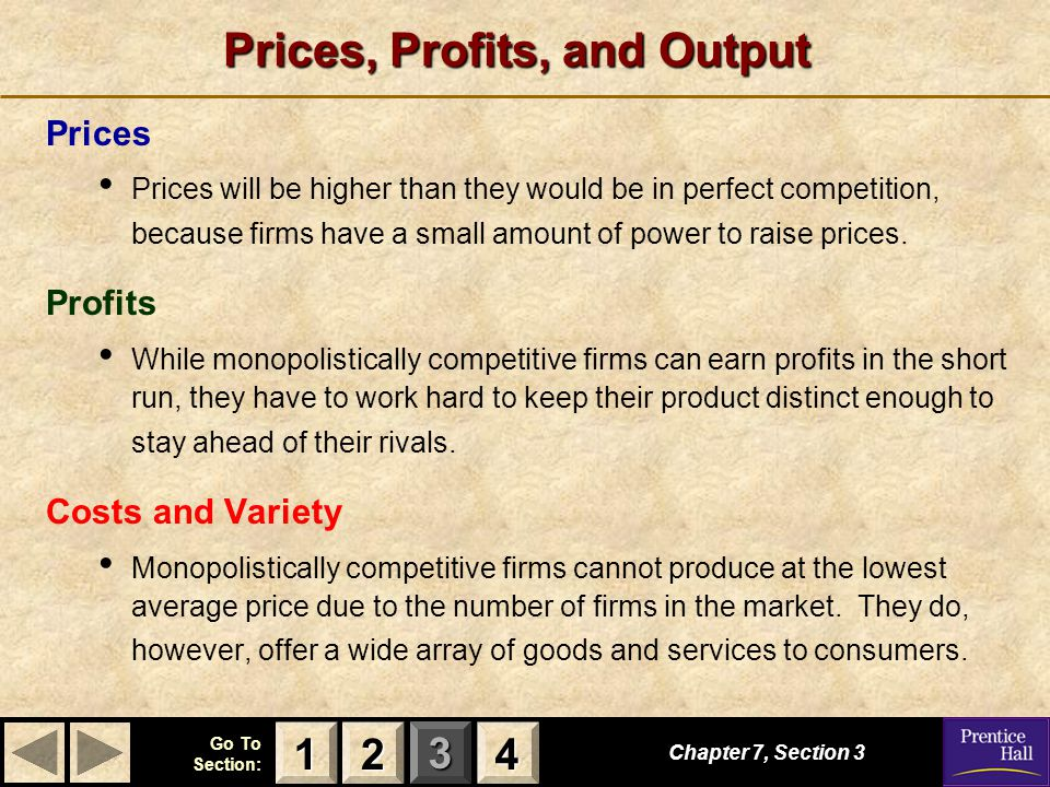 123 Go To Section: 4 Prices, Profits, and Output Prices Prices will be higher than they would be in perfect competition, because firms have a small am