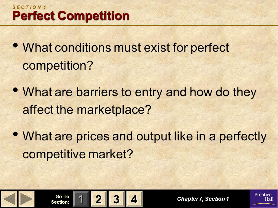 123 Go To Section: 4 Chapter 7, Section 1 Perfect Competition S E C T I O N 1 Perfect Competition What conditions must exist for perfect competition.