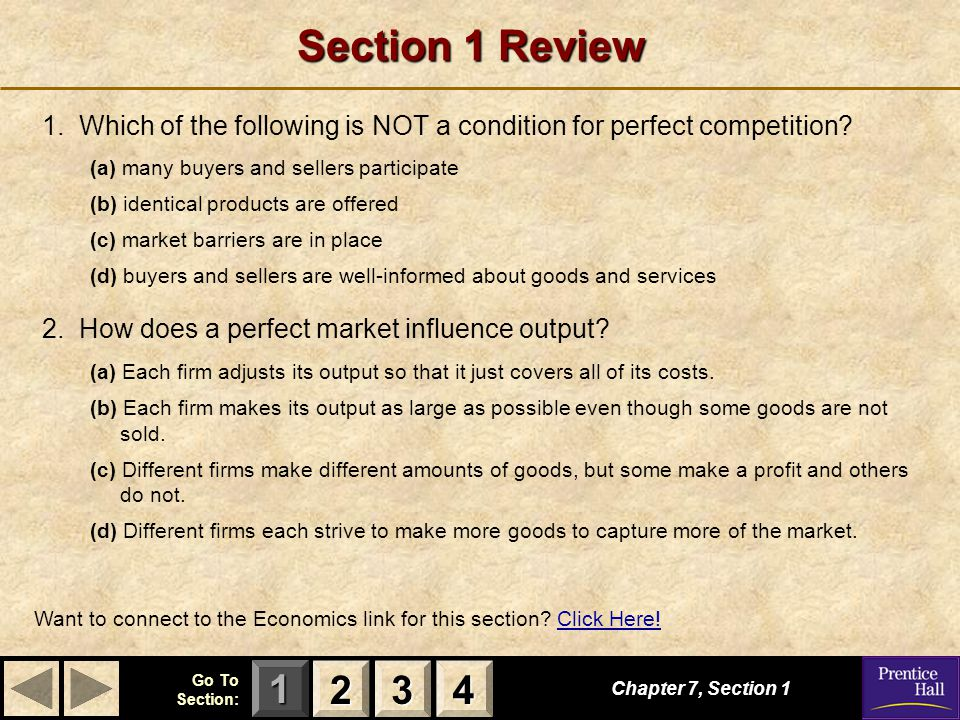 123 Go To Section: 4 Section 1 Review 1. Which of the following is NOT a condition for perfect competition? (a) many buyers and sellers participate (b