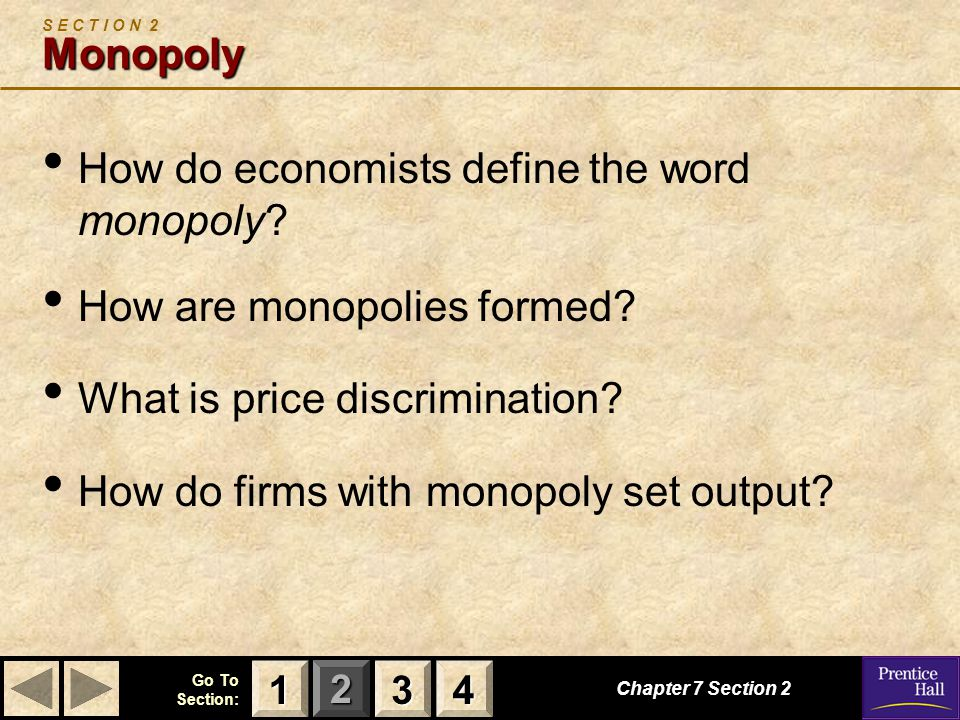 123 Go To Section: 4 Monopoly S E C T I O N 2 Monopoly How do economists define the word monopoly? How are monopolies formed? What is price discrimina