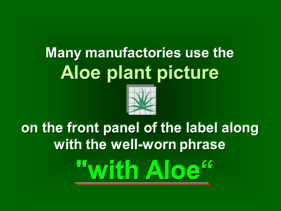 Many manufactories use the Aloe plant picture Many manufactories use the Aloe plant picture with Aloe on the front panel of the label along with the well-worn phrase
